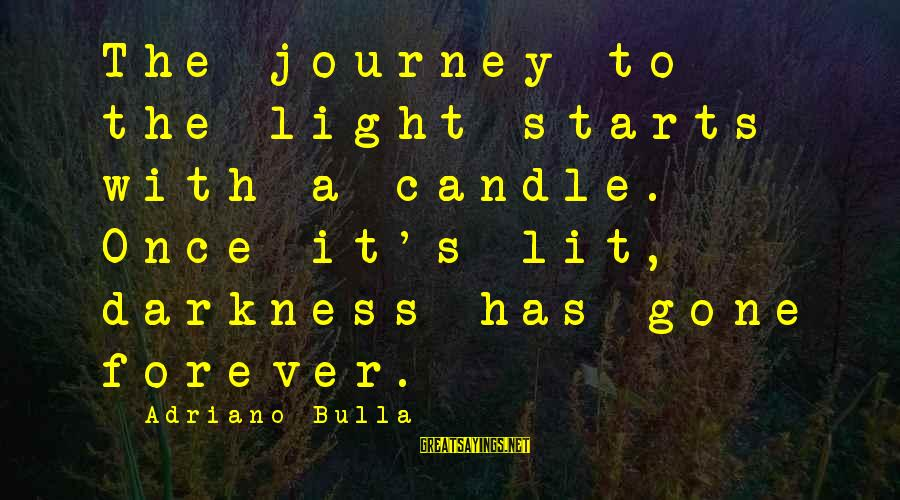 The New Age Sayings By Adriano Bulla: The journey to the light starts with a candle. Once it's lit, darkness has gone