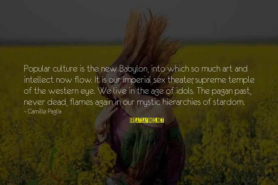 The New Age Sayings By Camille Paglia: Popular culture is the new Babylon, into which so much art and intellect now flow.