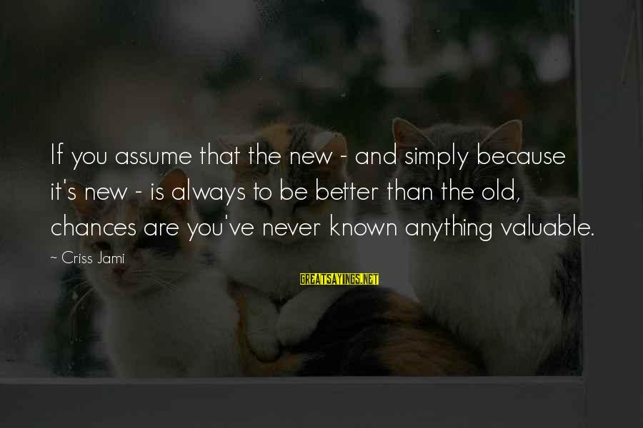 The New Age Sayings By Criss Jami: If you assume that the new - and simply because it's new - is always