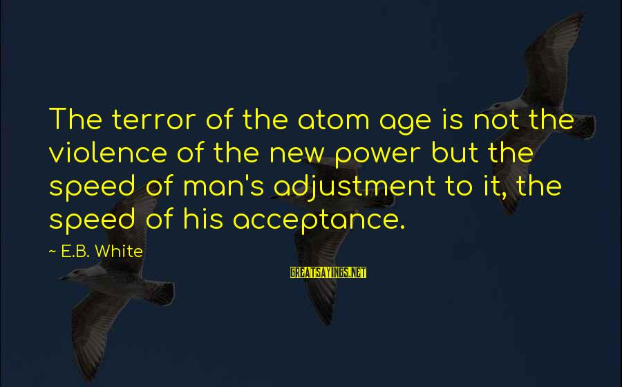 The New Age Sayings By E.B. White: The terror of the atom age is not the violence of the new power but