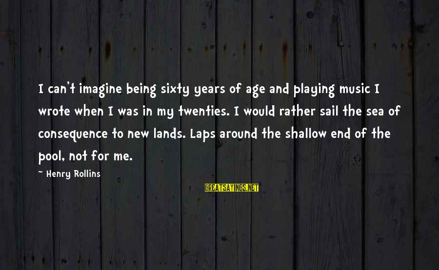 The New Age Sayings By Henry Rollins: I can't imagine being sixty years of age and playing music I wrote when I