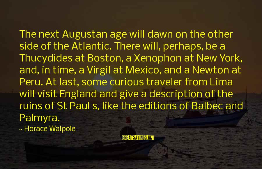 The New Age Sayings By Horace Walpole: The next Augustan age will dawn on the other side of the Atlantic. There will,