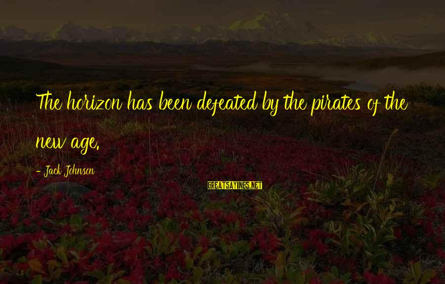 The New Age Sayings By Jack Johnson: The horizon has been defeated by the pirates of the new age.