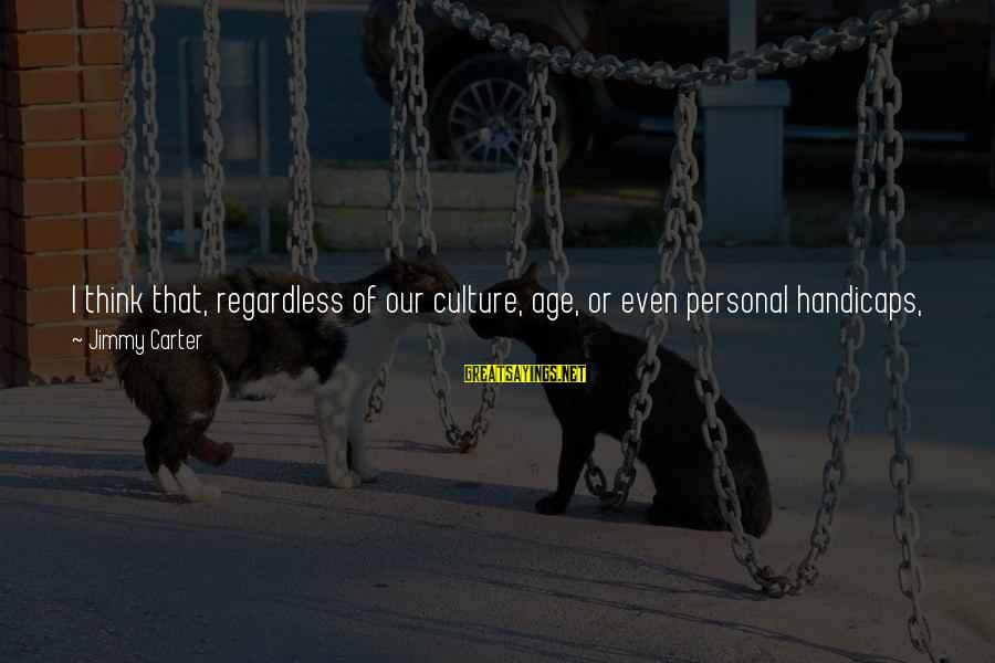 The New Age Sayings By Jimmy Carter: I think that, regardless of our culture, age, or even personal handicaps, we can still
