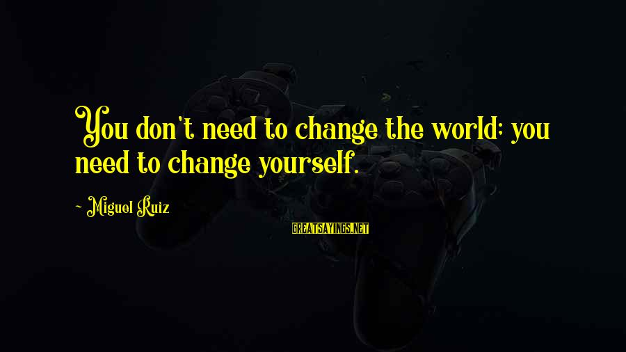 The New Age Sayings By Miguel Ruiz: You don't need to change the world; you need to change yourself.