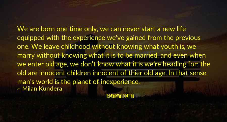 The New Age Sayings By Milan Kundera: We are born one time only, we can never start a new life equipped with