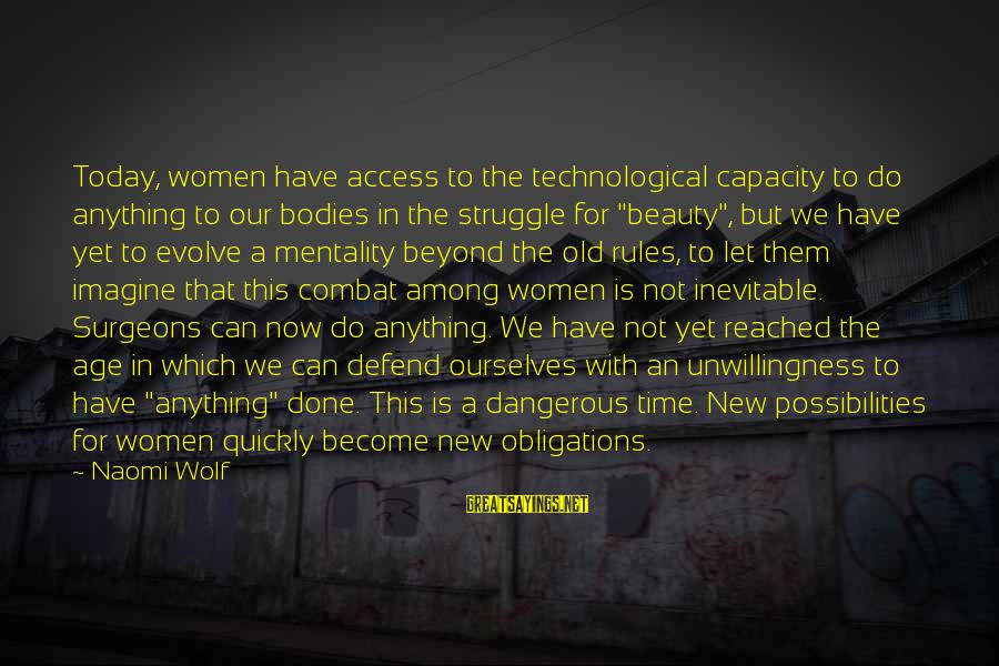 The New Age Sayings By Naomi Wolf: Today, women have access to the technological capacity to do anything to our bodies in