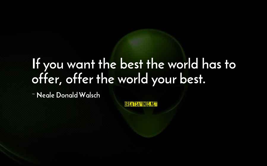 The New Age Sayings By Neale Donald Walsch: If you want the best the world has to offer, offer the world your best.