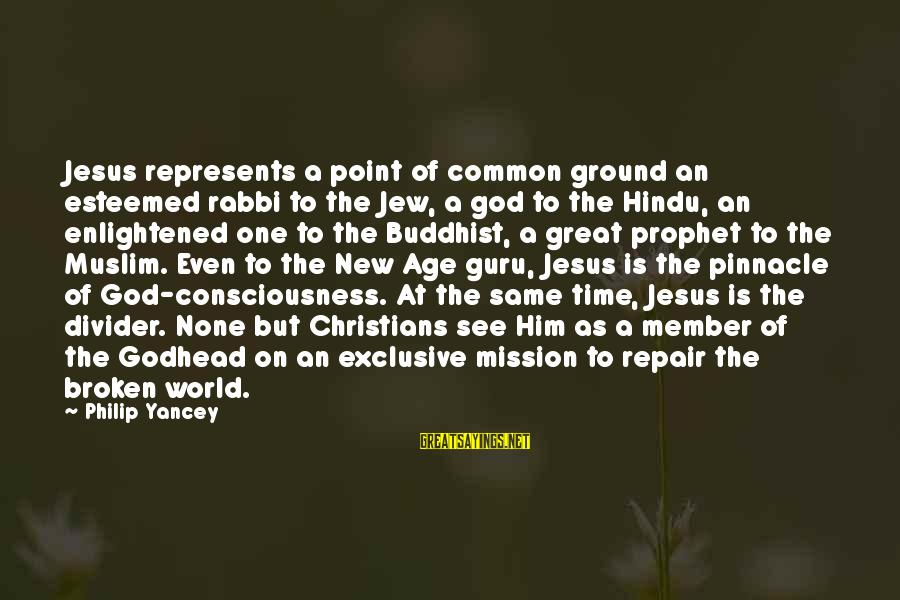 The New Age Sayings By Philip Yancey: Jesus represents a point of common ground an esteemed rabbi to the Jew, a god
