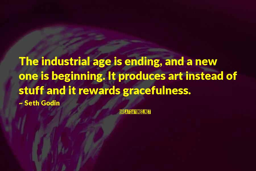 The New Age Sayings By Seth Godin: The industrial age is ending, and a new one is beginning. It produces art instead