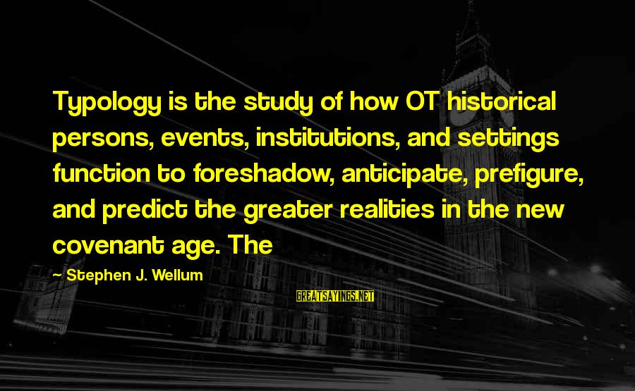 The New Age Sayings By Stephen J. Wellum: Typology is the study of how OT historical persons, events, institutions, and settings function to