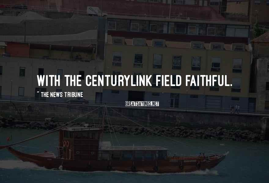 The News Tribune Sayings: with the CenturyLink Field faithful.