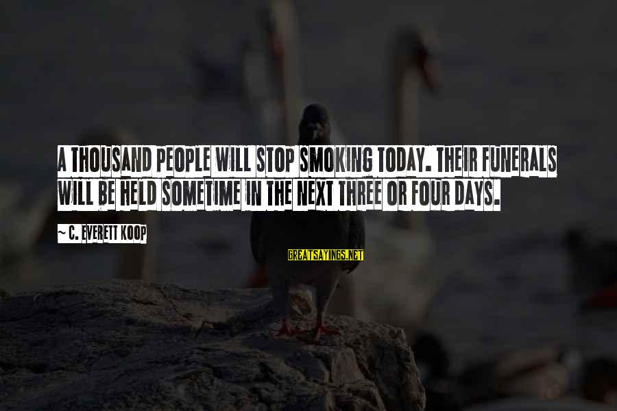 The Next Three Days Sayings By C. Everett Koop: A thousand people will stop smoking today. Their funerals will be held sometime in the