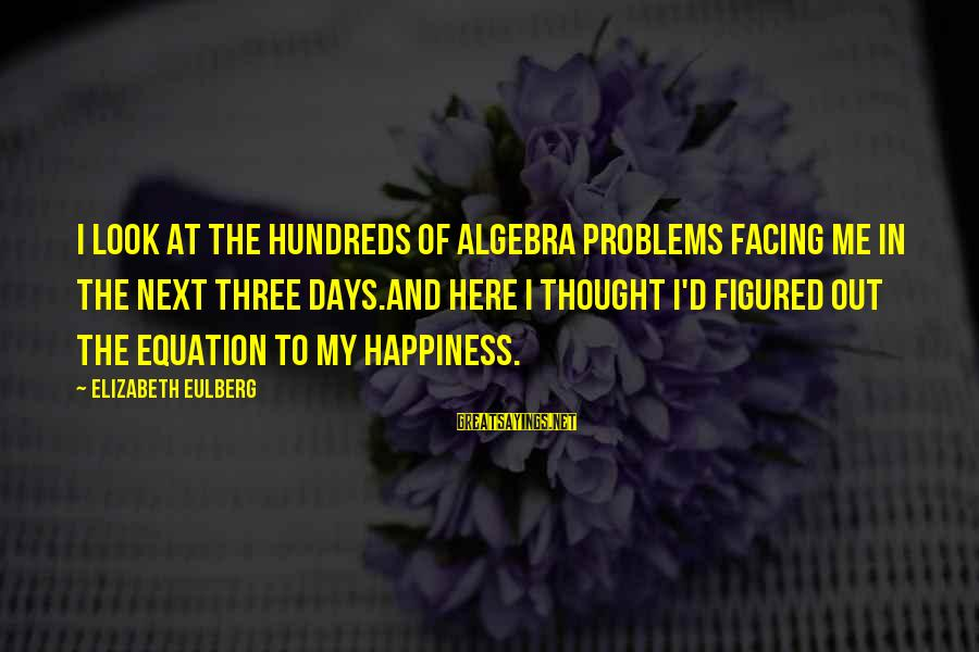 The Next Three Days Sayings By Elizabeth Eulberg: I look at the hundreds of algebra problems facing me in the next three days.And