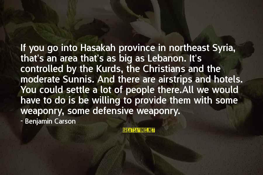 The Northeast Sayings By Benjamin Carson: If you go into Hasakah province in northeast Syria, that's an area that's as big
