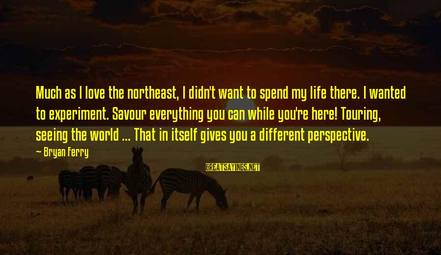 The Northeast Sayings By Bryan Ferry: Much as I love the northeast, I didn't want to spend my life there. I
