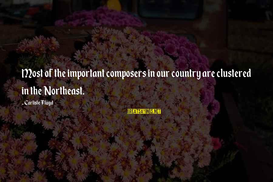 The Northeast Sayings By Carlisle Floyd: Most of the important composers in our country are clustered in the Northeast.