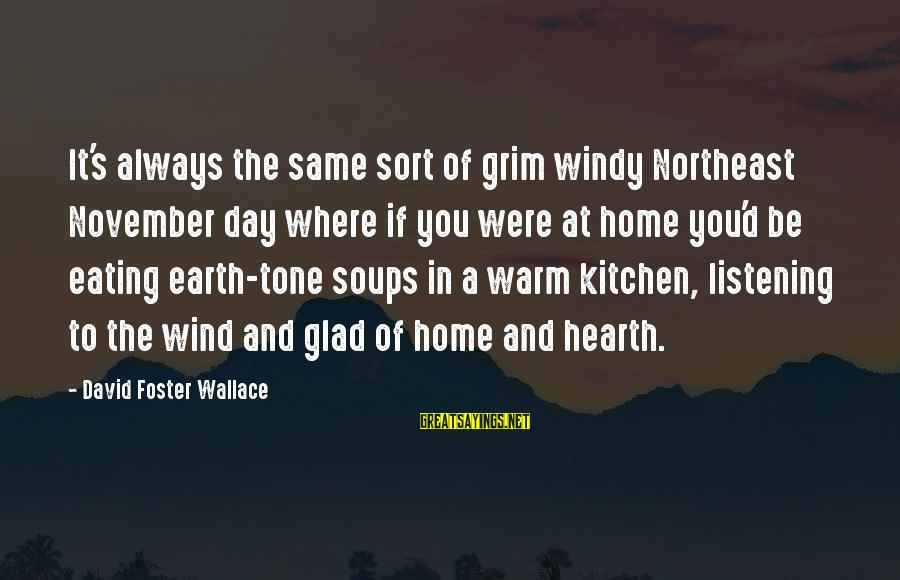 The Northeast Sayings By David Foster Wallace: It's always the same sort of grim windy Northeast November day where if you were