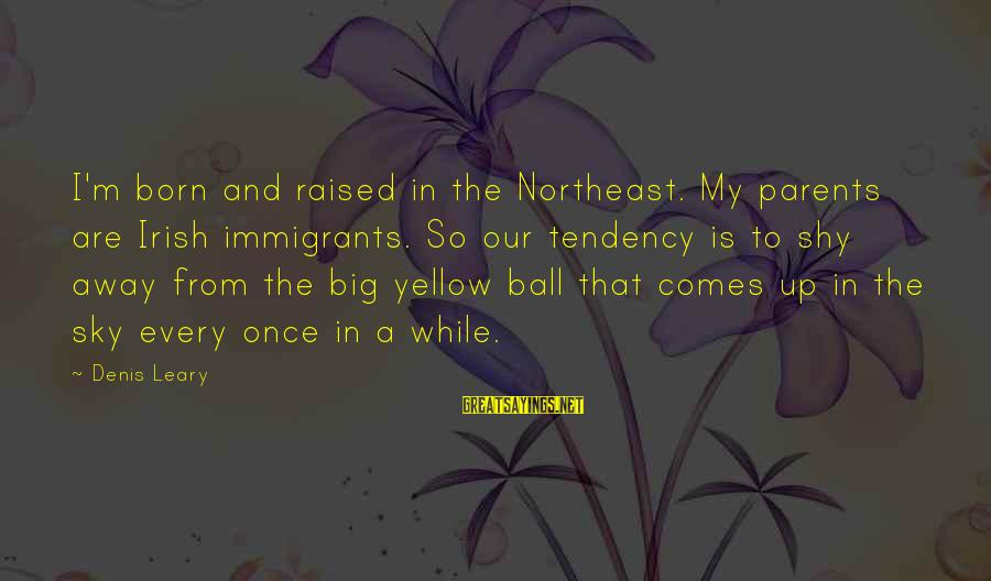 The Northeast Sayings By Denis Leary: I'm born and raised in the Northeast. My parents are Irish immigrants. So our tendency