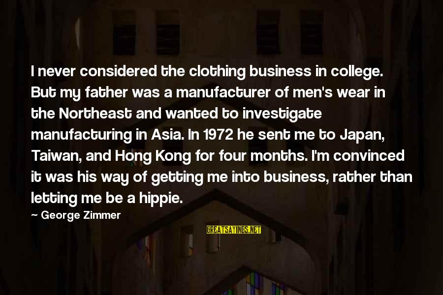 The Northeast Sayings By George Zimmer: I never considered the clothing business in college. But my father was a manufacturer of