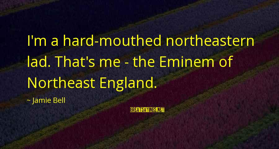 The Northeast Sayings By Jamie Bell: I'm a hard-mouthed northeastern lad. That's me - the Eminem of Northeast England.