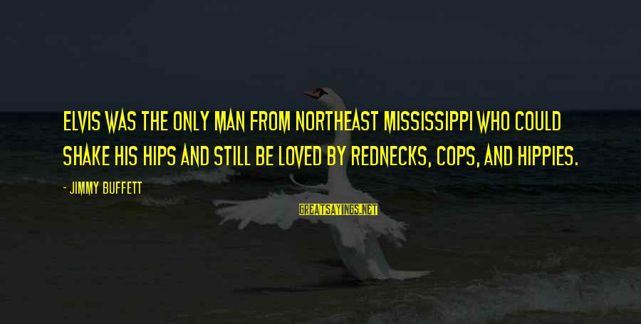 The Northeast Sayings By Jimmy Buffett: Elvis was the only man from Northeast Mississippi who could shake his hips and still