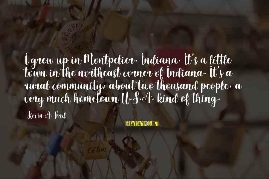 The Northeast Sayings By Kevin A. Ford: I grew up in Montpelier, Indiana. It's a little town in the northeast corner of