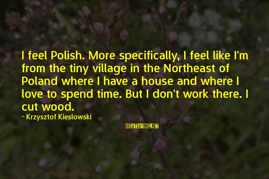 The Northeast Sayings By Krzysztof Kieslowski: I feel Polish. More specifically, I feel like I'm from the tiny village in the