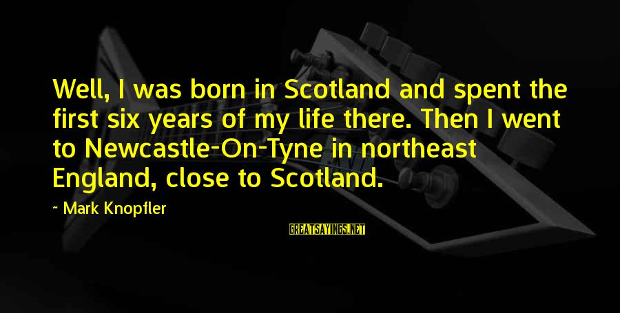 The Northeast Sayings By Mark Knopfler: Well, I was born in Scotland and spent the first six years of my life