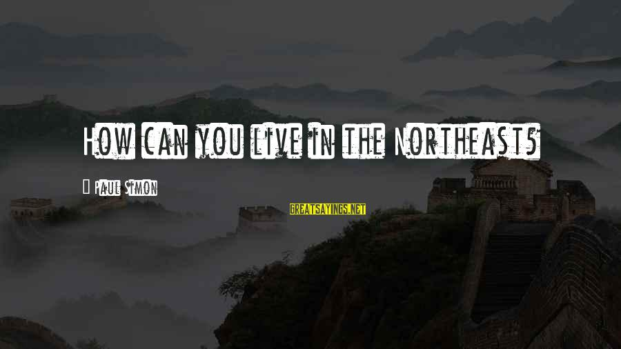 The Northeast Sayings By Paul Simon: How can you live in the Northeast?