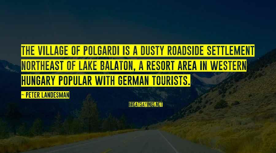 The Northeast Sayings By Peter Landesman: The village of Polgardi is a dusty roadside settlement northeast of Lake Balaton, a resort