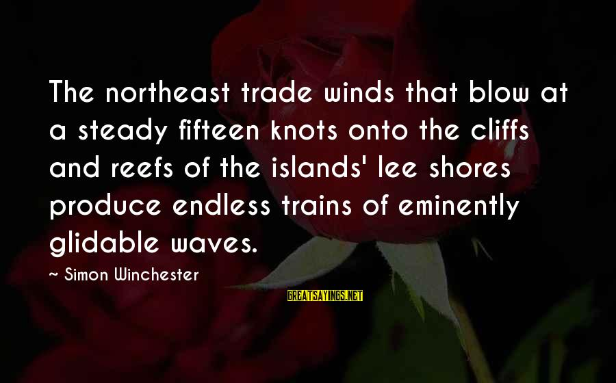 The Northeast Sayings By Simon Winchester: The northeast trade winds that blow at a steady fifteen knots onto the cliffs and