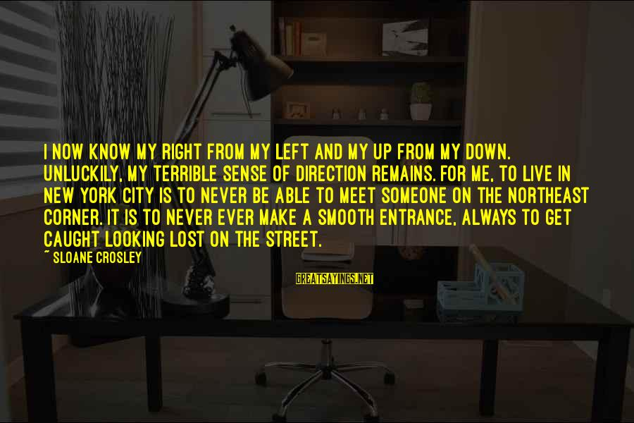 The Northeast Sayings By Sloane Crosley: I now know my right from my left and my up from my down. Unluckily,