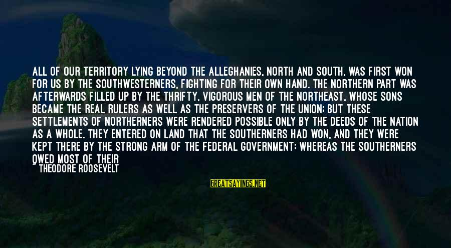 The Northeast Sayings By Theodore Roosevelt: All of our territory lying beyond the Alleghanies, north and south, was first won for