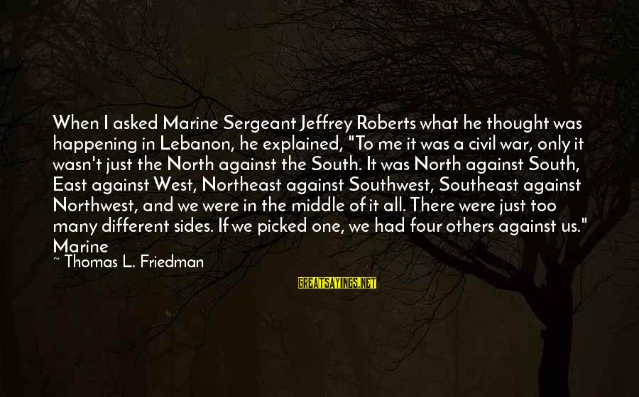 The Northeast Sayings By Thomas L. Friedman: When I asked Marine Sergeant Jeffrey Roberts what he thought was happening in Lebanon, he