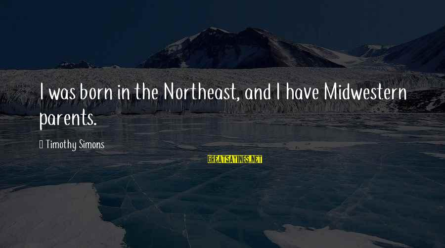 The Northeast Sayings By Timothy Simons: I was born in the Northeast, and I have Midwestern parents.