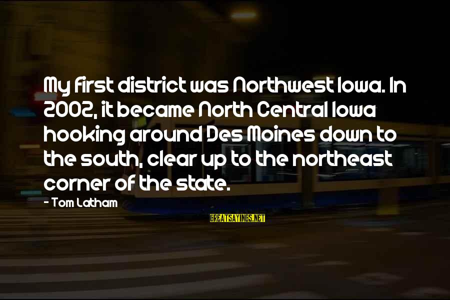 The Northeast Sayings By Tom Latham: My first district was Northwest Iowa. In 2002, it became North Central Iowa hooking around