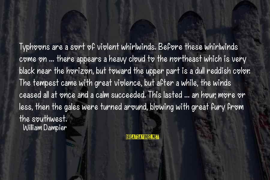 The Northeast Sayings By William Dampier: Typhoons are a sort of violent whirlwinds. Before these whirlwinds come on ... there appears
