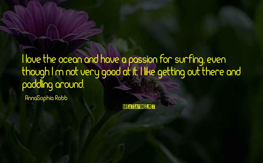 The Ocean And Surfing Sayings By AnnaSophia Robb: I love the ocean and have a passion for surfing, even though I'm not very