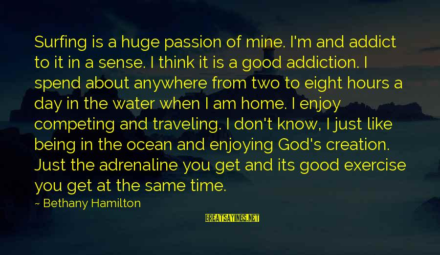 The Ocean And Surfing Sayings By Bethany Hamilton: Surfing is a huge passion of mine. I'm and addict to it in a sense.