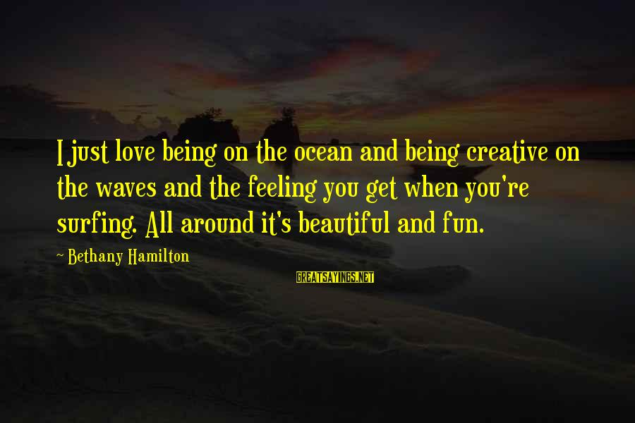 The Ocean And Surfing Sayings By Bethany Hamilton: I just love being on the ocean and being creative on the waves and the
