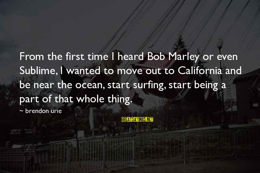 The Ocean And Surfing Sayings By Brendon Urie: From the first time I heard Bob Marley or even Sublime, I wanted to move