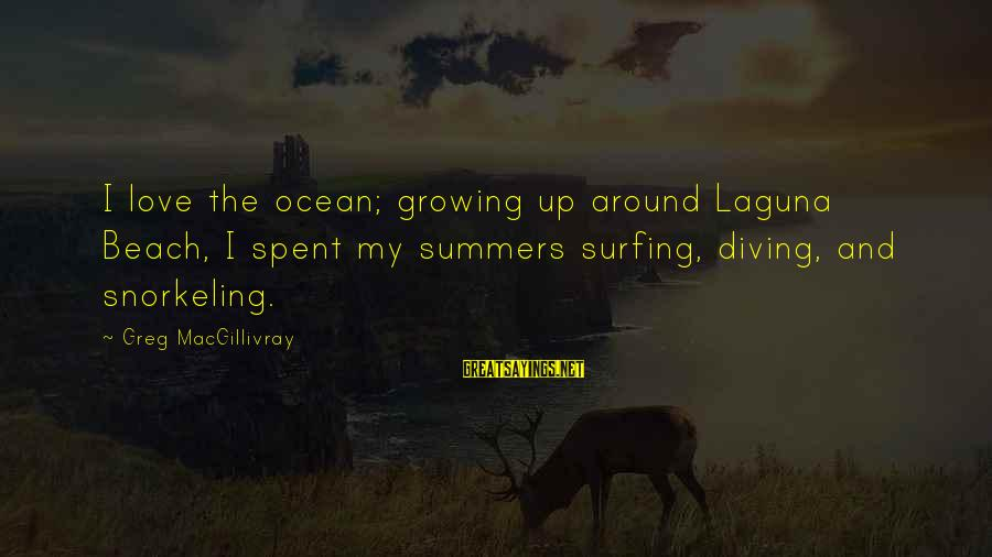 The Ocean And Surfing Sayings By Greg MacGillivray: I love the ocean; growing up around Laguna Beach, I spent my summers surfing, diving,