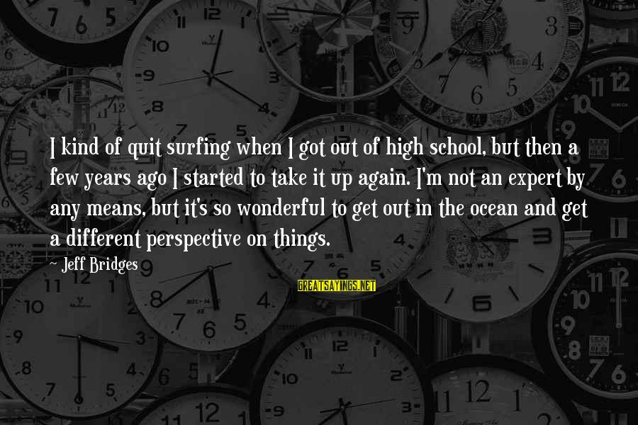 The Ocean And Surfing Sayings By Jeff Bridges: I kind of quit surfing when I got out of high school, but then a