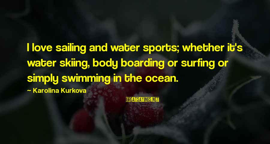 The Ocean And Surfing Sayings By Karolina Kurkova: I love sailing and water sports; whether it's water skiing, body boarding or surfing or