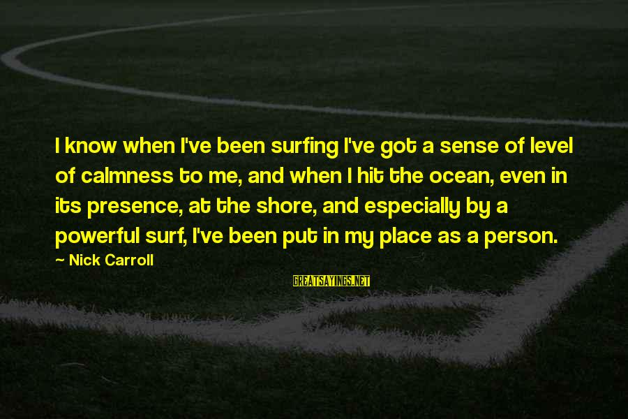 The Ocean And Surfing Sayings By Nick Carroll: I know when I've been surfing I've got a sense of level of calmness to