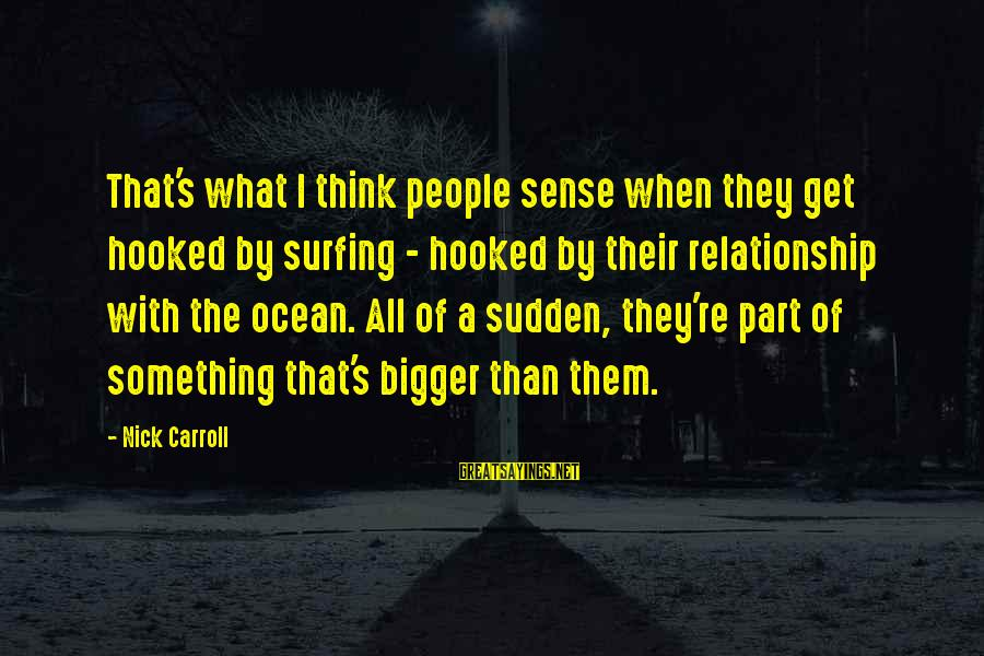 The Ocean And Surfing Sayings By Nick Carroll: That's what I think people sense when they get hooked by surfing - hooked by