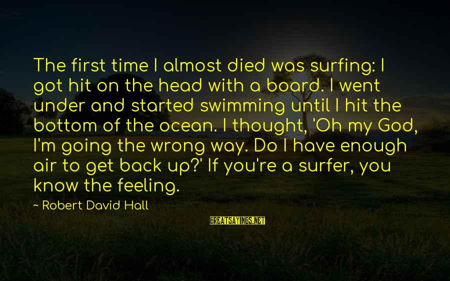 The Ocean And Surfing Sayings By Robert David Hall: The first time I almost died was surfing: I got hit on the head with
