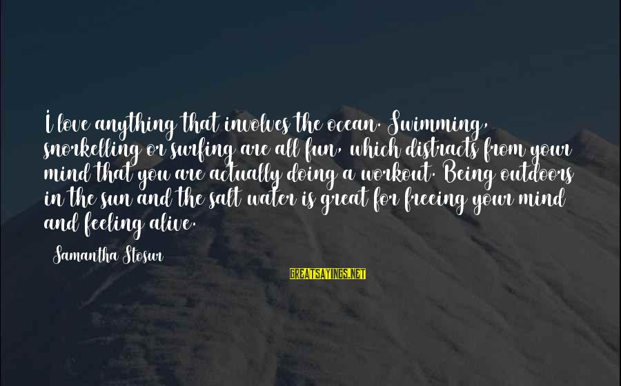 The Ocean And Surfing Sayings By Samantha Stosur: I love anything that involves the ocean. Swimming, snorkelling or surfing are all fun, which