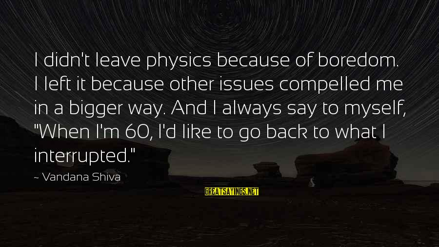 The Ocean And Surfing Sayings By Vandana Shiva: I didn't leave physics because of boredom. I left it because other issues compelled me
